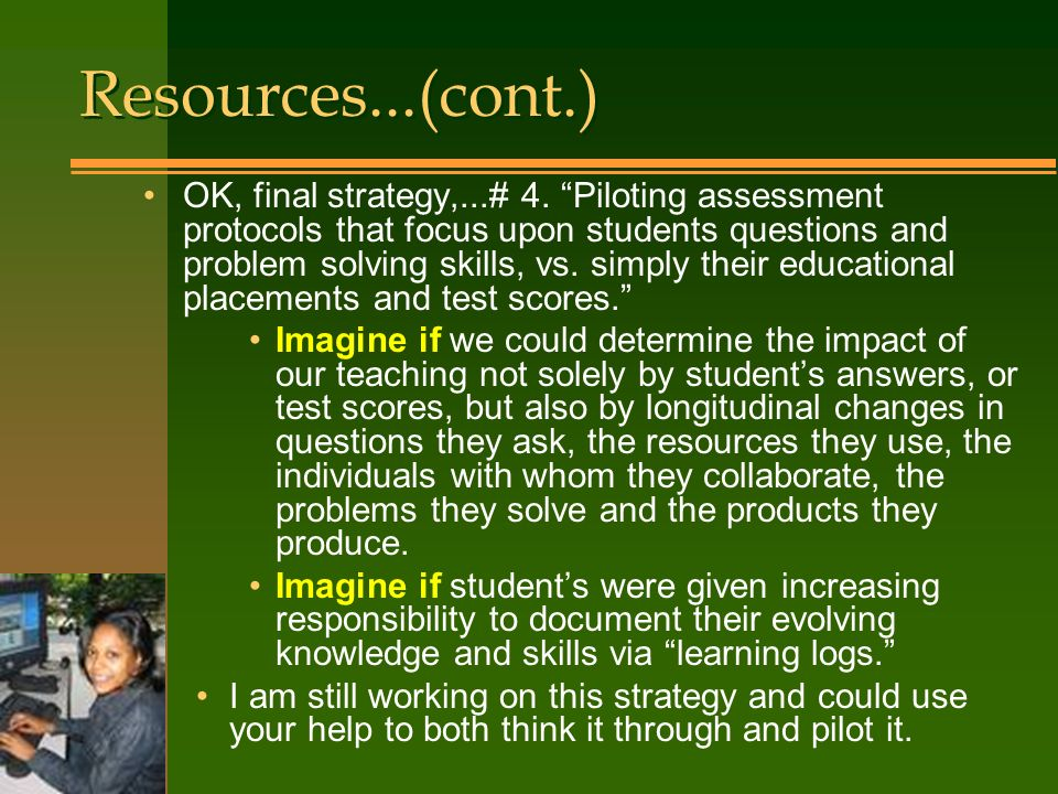 OK, final strategy,...# 4. Piloting assessment protocols that focus upon students questions and problem solving skills, vs. simply their educational p