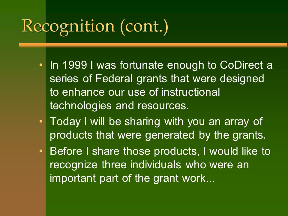 Recognition (cont.) In 1999 I was fortunate enough to CoDirect a series of Federal grants that were designed to enhance our use of instructional technologies and resources.