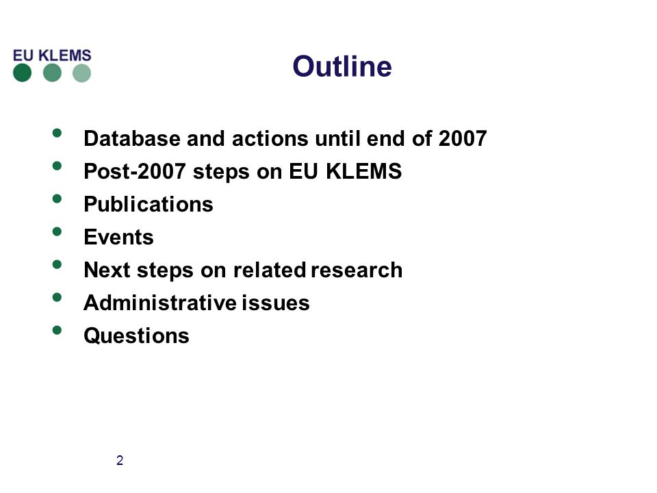 2 Outline Database and actions until end of 2007 Post-2007 steps on EU KLEMS Publications Events Next steps on related research Administrative issues Questions