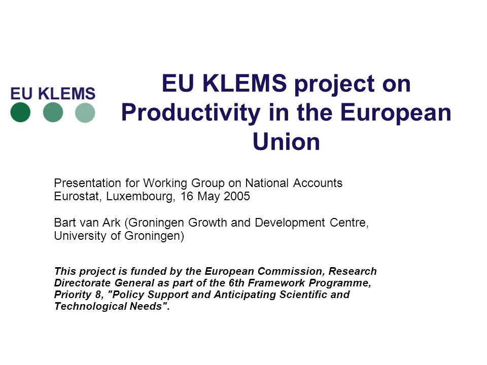 EU KLEMS project on Productivity in the European Union Presentation for Working Group on National Accounts Eurostat, Luxembourg, 16 May 2005 Bart van