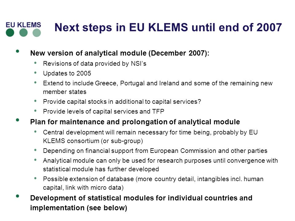 Next steps in EU KLEMS until end of 2007 New version of analytical module (December 2007): Revisions of data provided by NSIs Updates to 2005 Extend to include Greece, Portugal and Ireland and some of the remaining new member states Provide capital stocks in additional to capital services.