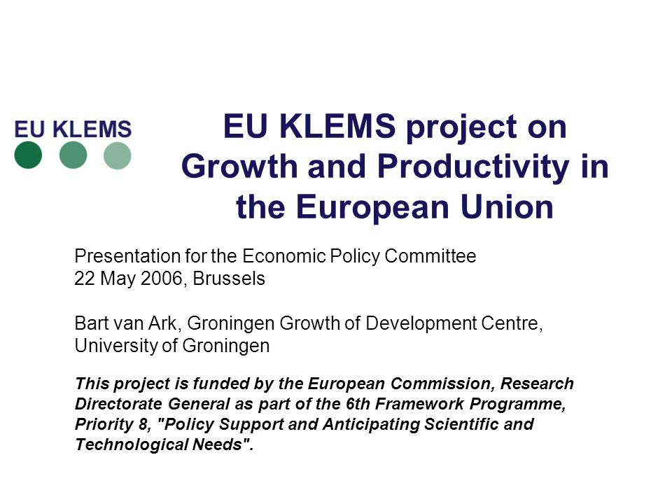 EU KLEMS project on Growth and Productivity in the European Union Presentation for the Economic Policy Committee 22 May 2006, Brussels Bart van Ark, G