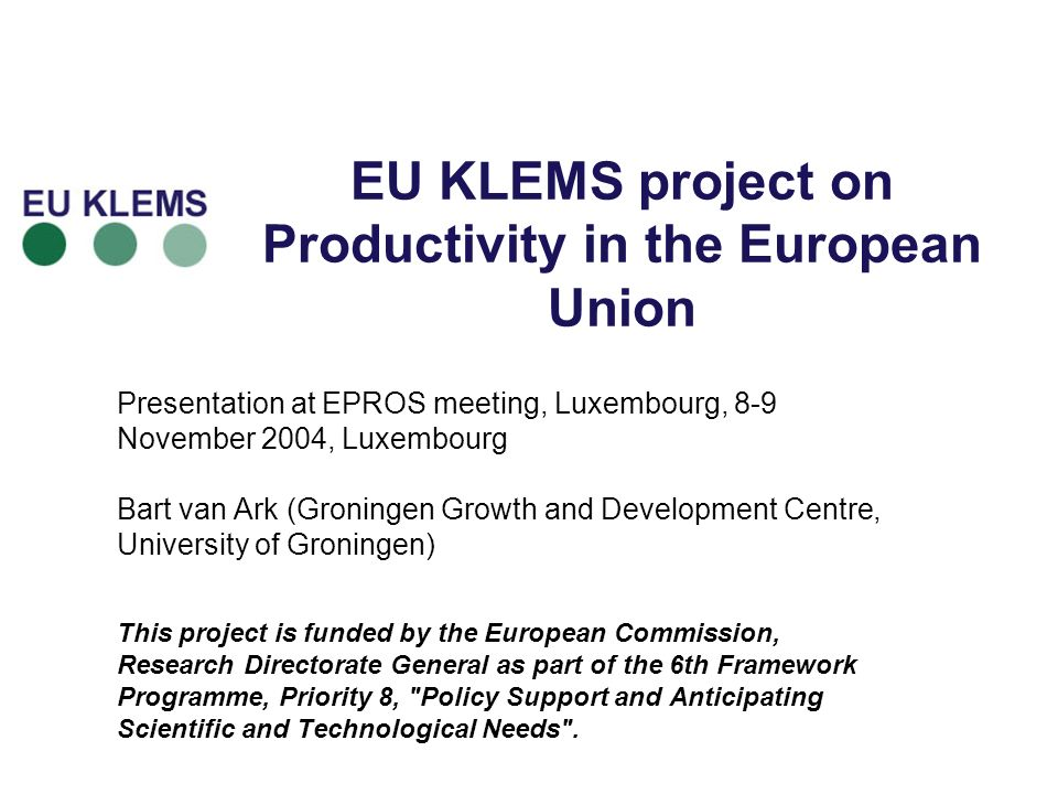 EU KLEMS project on Productivity in the European Union Presentation at EPROS meeting, Luxembourg, 8-9 November 2004, Luxembourg Bart van Ark (Groningen Growth and Development Centre, University of Groningen) This project is funded by the European Commission, Research Directorate General as part of the 6th Framework Programme, Priority 8, Policy Support and Anticipating Scientific and Technological Needs .