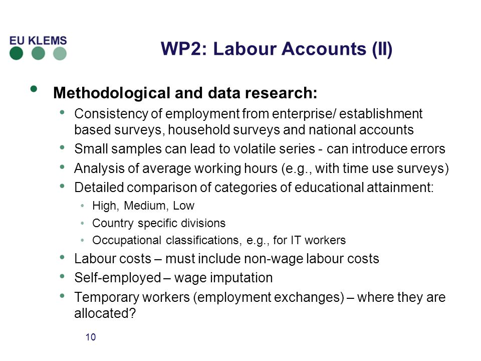 10 Methodological and data research: Consistency of employment from enterprise/ establishment based surveys, household surveys and national accounts Small samples can lead to volatile series - can introduce errors Analysis of average working hours (e.g., with time use surveys) Detailed comparison of categories of educational attainment: High, Medium, Low Country specific divisions Occupational classifications, e.g., for IT workers Labour costs – must include non-wage labour costs Self-employed – wage imputation Temporary workers (employment exchanges) – where they are allocated.