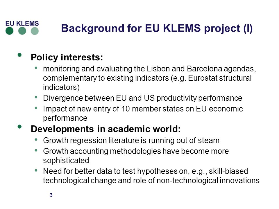 3 Background for EU KLEMS project (I) Policy interests: monitoring and evaluating the Lisbon and Barcelona agendas, complementary to existing indicators (e.g.