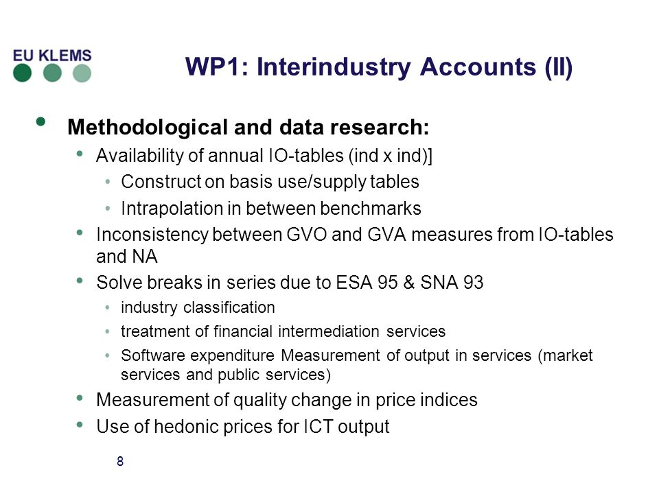 8 Methodological and data research: Availability of annual IO-tables (ind x ind)] Construct on basis use/supply tables Intrapolation in between benchmarks Inconsistency between GVO and GVA measures from IO-tables and NA Solve breaks in series due to ESA 95 & SNA 93 industry classification treatment of financial intermediation services Software expenditure Measurement of output in services (market services and public services) Measurement of quality change in price indices Use of hedonic prices for ICT output WP1: Interindustry Accounts (II)