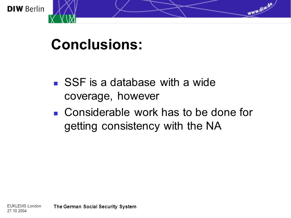 EUKLEMS London The German Social Security System Conclusions: n SSF is a database with a wide coverage, however n Considerable work has to be done for getting consistency with the NA