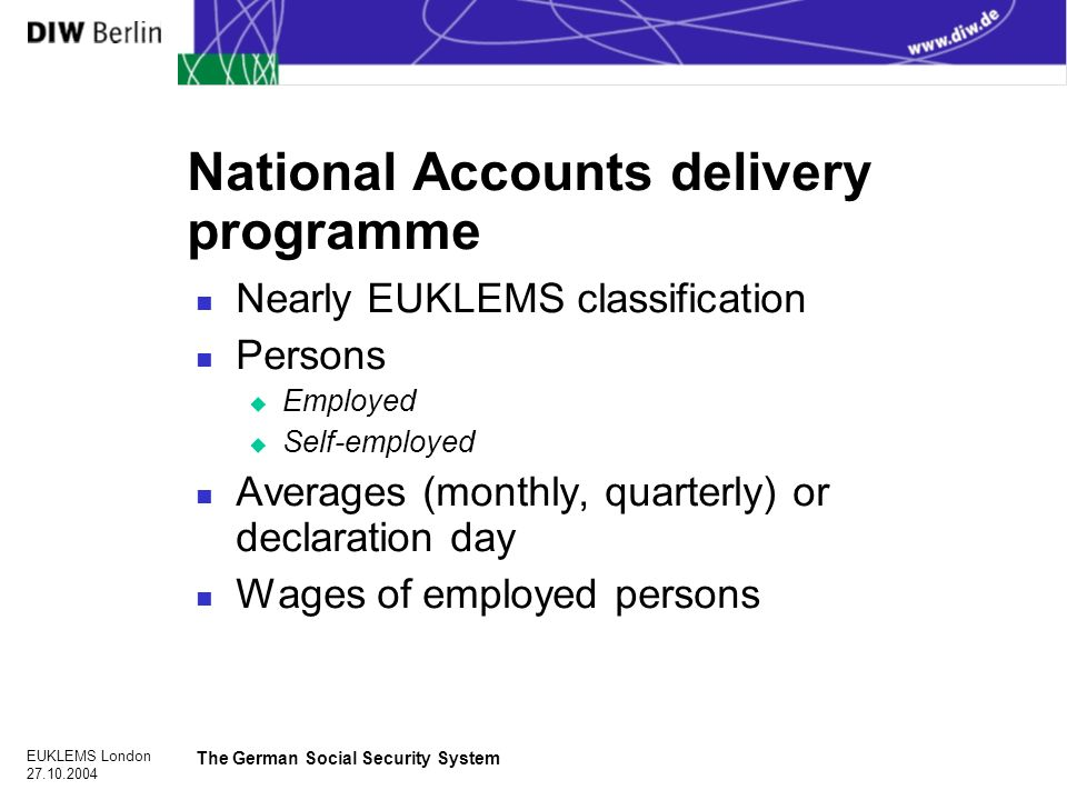 EUKLEMS London The German Social Security System National Accounts delivery programme n Nearly EUKLEMS classification n Persons u Employed u Self-employed n Averages (monthly, quarterly) or declaration day n Wages of employed persons