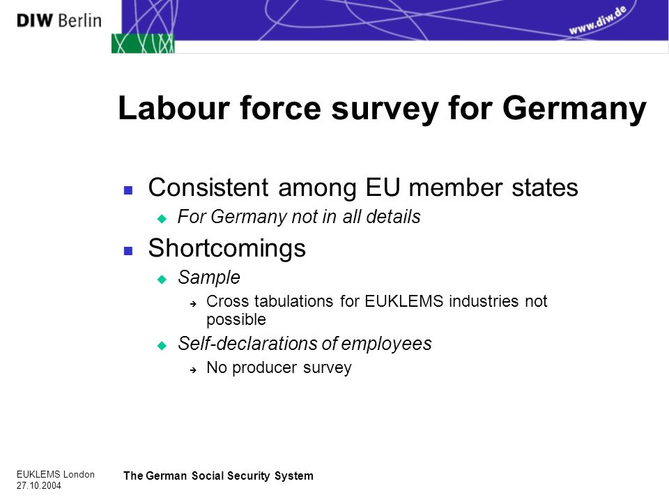 EUKLEMS London The German Social Security System Labour force survey for Germany n Consistent among EU member states u For Germany not in all details n Shortcomings u Sample è Cross tabulations for EUKLEMS industries not possible u Self-declarations of employees è No producer survey