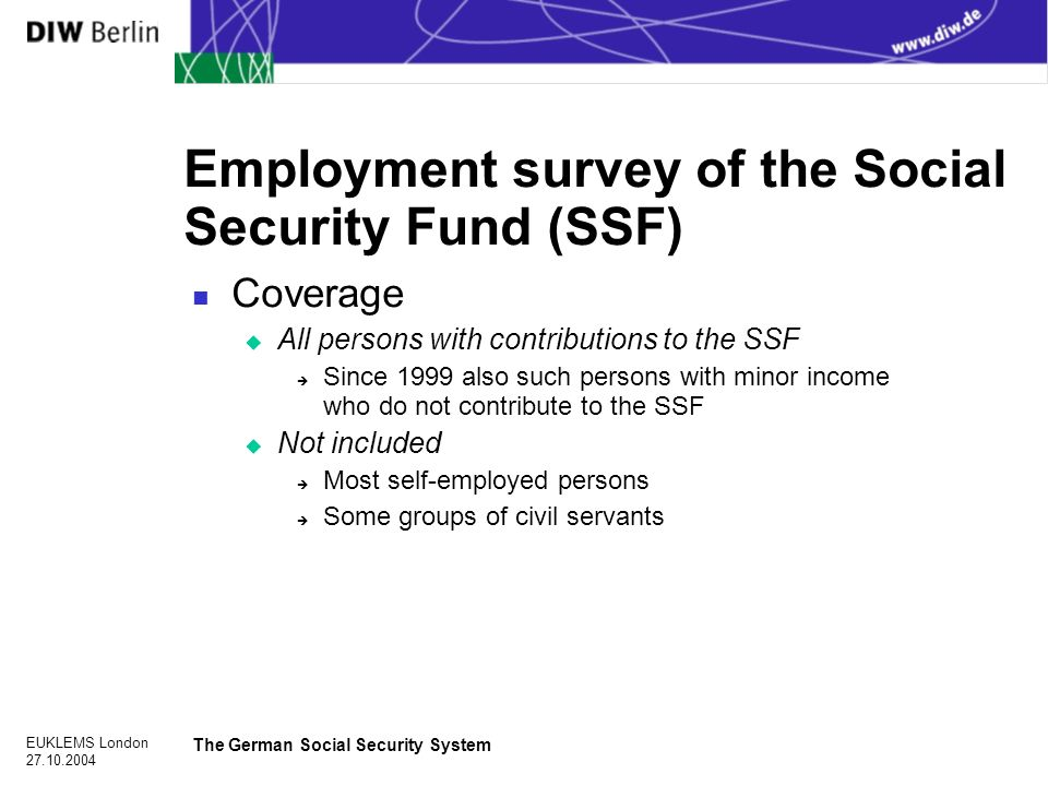 EUKLEMS London The German Social Security System Employment survey of the Social Security Fund (SSF) n Coverage u All persons with contributions to the SSF è Since 1999 also such persons with minor income who do not contribute to the SSF u Not included è Most self-employed persons è Some groups of civil servants
