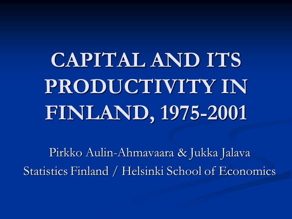 CAPITAL AND ITS PRODUCTIVITY IN FINLAND, 1975-2001 Pirkko Aulin-Ahmavaara & Jukka Jalava Statistics Finland / Helsinki School of Economics