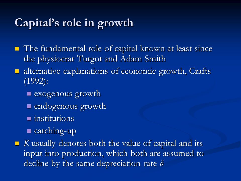 Capitals role in growth The fundamental role of capital known at least since the physiocrat Turgot and Adam Smith The fundamental role of capital known at least since the physiocrat Turgot and Adam Smith alternative explanations of economic growth, Crafts (1992): alternative explanations of economic growth, Crafts (1992): exogenous growth exogenous growth endogenous growth endogenous growth institutions institutions catching-up catching-up K usually denotes both the value of capital and its input into production, which both are assumed to decline by the same depreciation rate δ K usually denotes both the value of capital and its input into production, which both are assumed to decline by the same depreciation rate δ