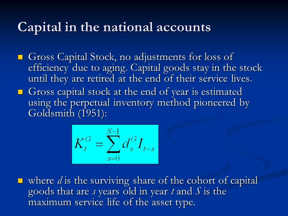 Capital in the national accounts Gross Capital Stock, no adjustments for loss of efficiency due to aging.