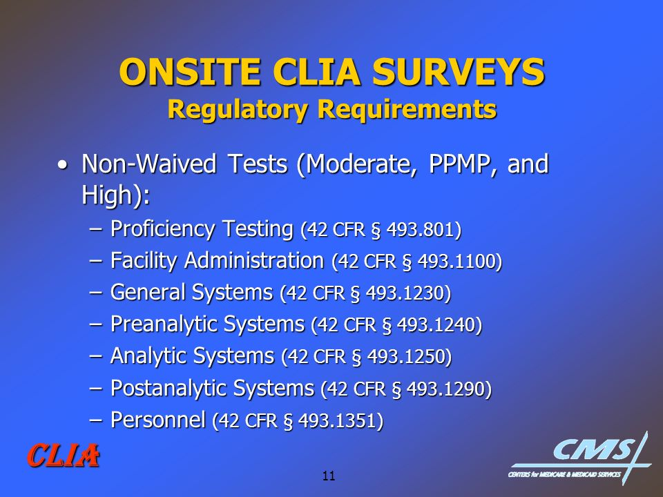11 CLIA ONSITE CLIA SURVEYS Regulatory Requirements Non-Waived Tests (Moderate, PPMP, and High):Non-Waived Tests (Moderate, PPMP, and High): –Proficie