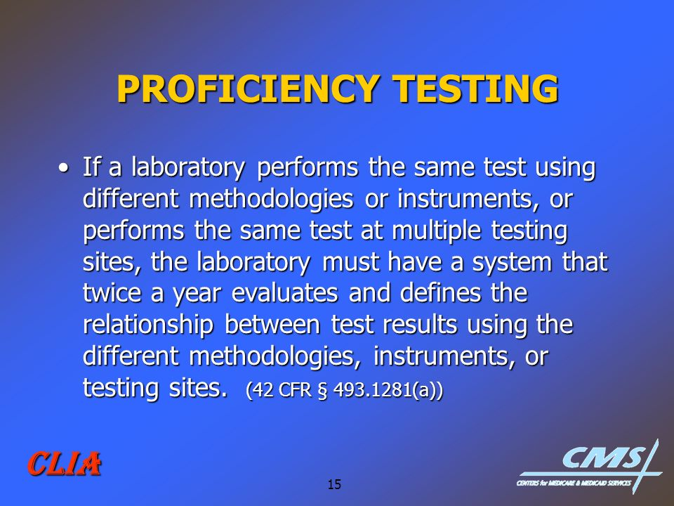 15 CLIA PROFICIENCY TESTING If a laboratory performs the same test using different methodologies or instruments, or performs the same test at multiple