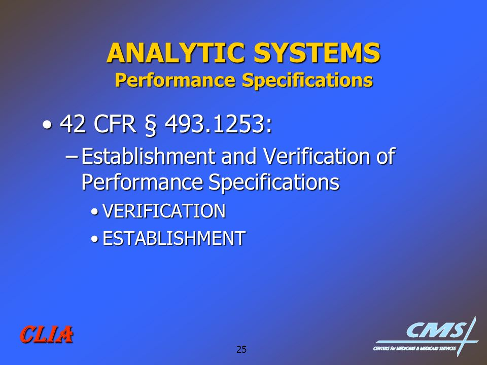 25 CLIA ANALYTIC SYSTEMS Performance Specifications 42 CFR § 493.1253:42 CFR § 493.1253: –Establishment and Verification of Performance Specifications