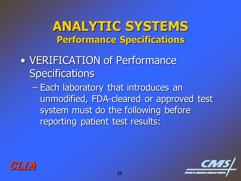 26 CLIA ANALYTIC SYSTEMS Performance Specifications VERIFICATION of Performance SpecificationsVERIFICATION of Performance Specifications –Each laborat