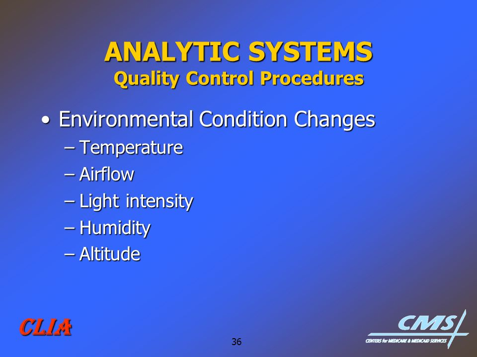 36 CLIA ANALYTIC SYSTEMS Quality Control Procedures Environmental Condition ChangesEnvironmental Condition Changes –Temperature –Airflow –Light intens