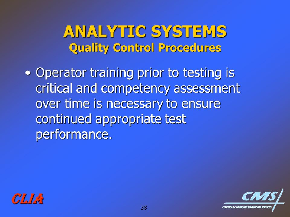 38 CLIA ANALYTIC SYSTEMS Quality Control Procedures Operator training prior to testing is critical and competency assessment over time is necessary to