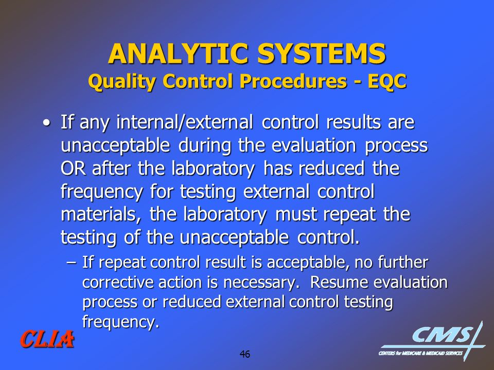 46 CLIA ANALYTIC SYSTEMS Quality Control Procedures - EQC If any internal/external control results are unacceptable during the evaluation process OR a