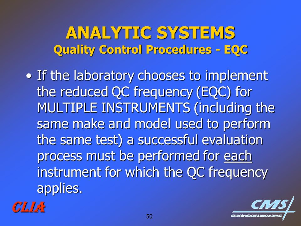 50 CLIA ANALYTIC SYSTEMS Quality Control Procedures - EQC If the laboratory chooses to implement the reduced QC frequency (EQC) for MULTIPLE INSTRUMEN