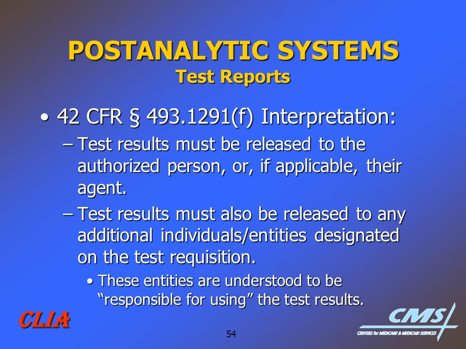 54 CLIA POSTANALYTIC SYSTEMS Test Reports 42 CFR § 493.1291(f) Interpretation:42 CFR § 493.1291(f) Interpretation: –Test results must be released to t