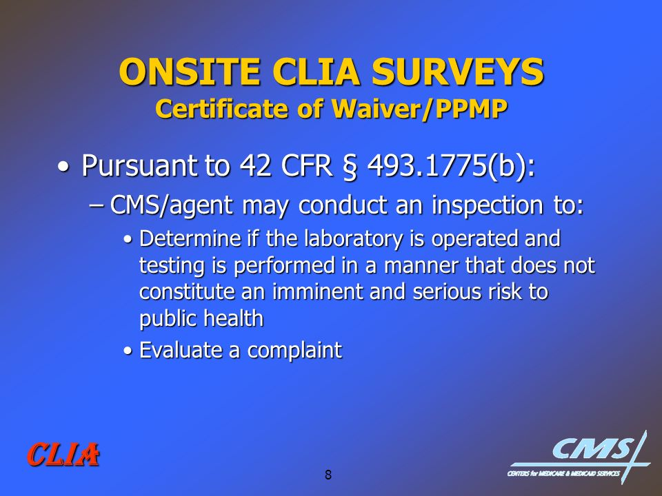 8 CLIA ONSITE CLIA SURVEYS Certificate of Waiver/PPMP Pursuant to 42 CFR § 493.1775(b):Pursuant to 42 CFR § 493.1775(b): –CMS/agent may conduct an ins
