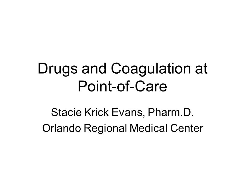 Drugs and Coagulation at Point-of-Care Stacie Krick Evans, Pharm.D. Orlando Regional Medical Center