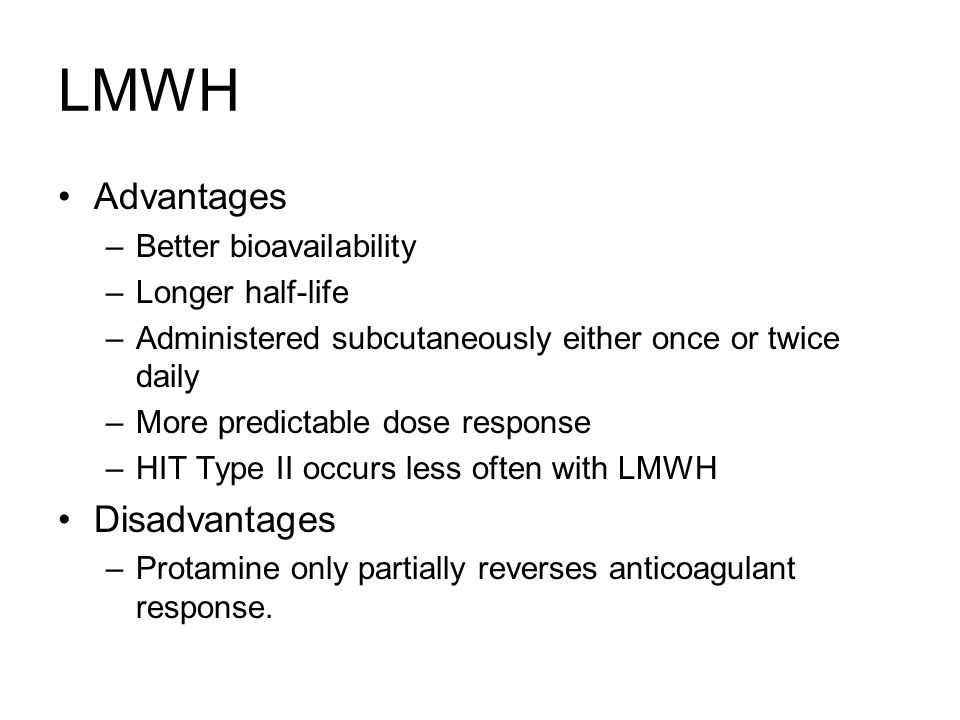 LMWH Advantages –Better bioavailability –Longer half-life –Administered subcutaneously either once or twice daily –More predictable dose response –HIT