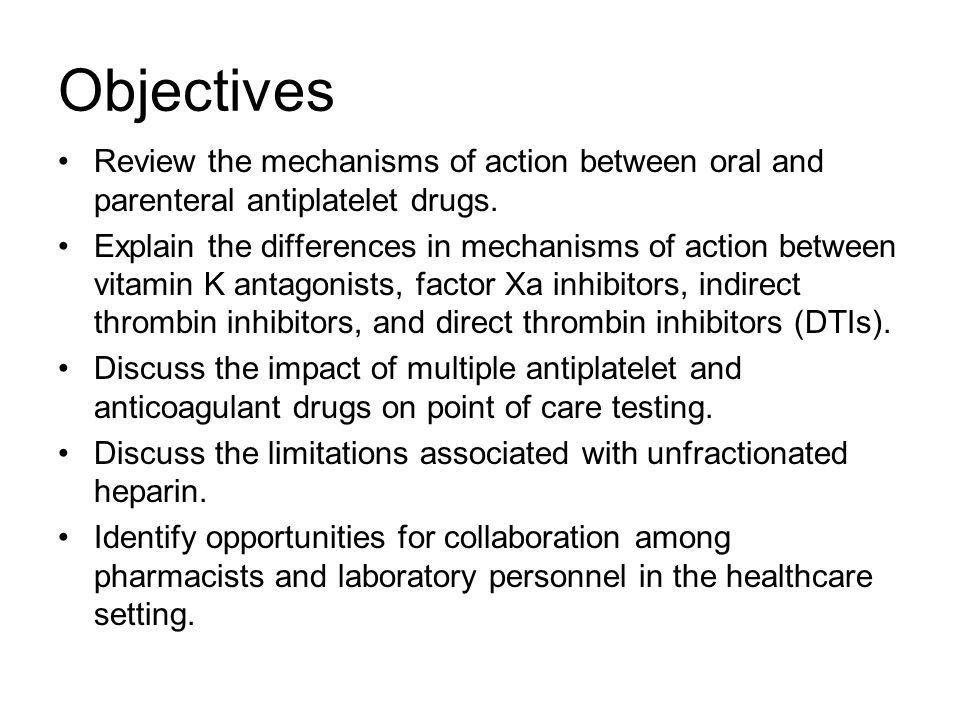 Objectives Review the mechanisms of action between oral and parenteral antiplatelet drugs. Explain the differences in mechanisms of action between vit