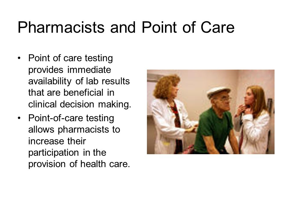 Pharmacists and Point of Care Point of care testing provides immediate availability of lab results that are beneficial in clinical decision making. Po