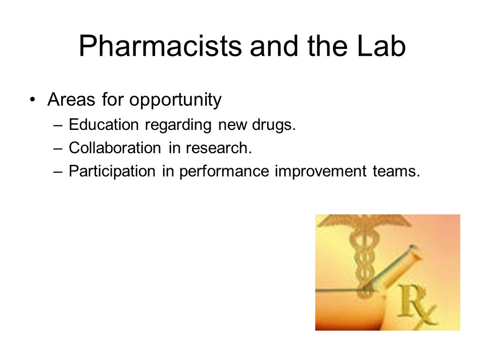 Pharmacists and the Lab Areas for opportunity –Education regarding new drugs. –Collaboration in research. –Participation in performance improvement te