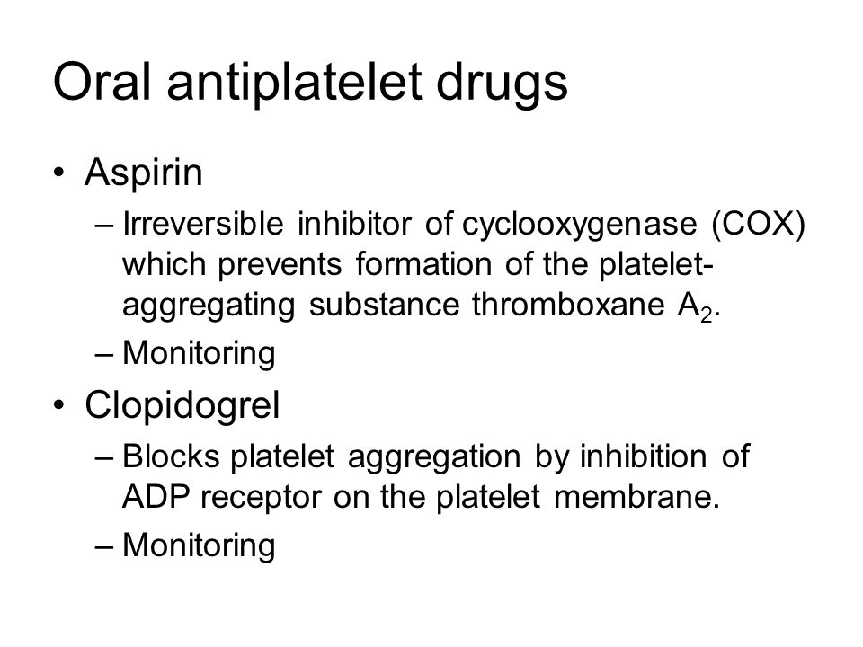 Oral antiplatelet drugs Aspirin –Irreversible inhibitor of cyclooxygenase (COX) which prevents formation of the platelet- aggregating substance thromb