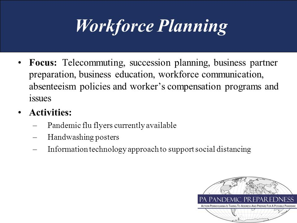 Focus: Telecommuting, succession planning, business partner preparation, business education, workforce communication, absenteeism policies and workers compensation programs and issues Activities: –Pandemic flu flyers currently available –Handwashing posters –Information technology approach to support social distancing Workforce Planning