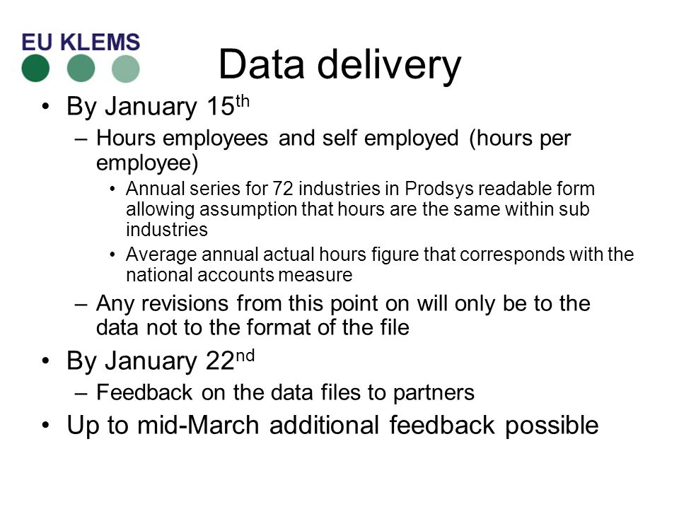 Data delivery By January 15 th –Hours employees and self employed (hours per employee) Annual series for 72 industries in Prodsys readable form allowing assumption that hours are the same within sub industries Average annual actual hours figure that corresponds with the national accounts measure –Any revisions from this point on will only be to the data not to the format of the file By January 22 nd –Feedback on the data files to partners Up to mid-March additional feedback possible