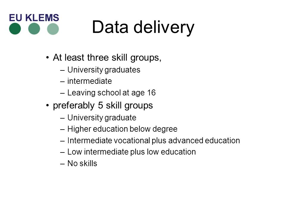 Data delivery At least three skill groups, –University graduates –intermediate –Leaving school at age 16 preferably 5 skill groups –University graduate –Higher education below degree –Intermediate vocational plus advanced education –Low intermediate plus low education –No skills