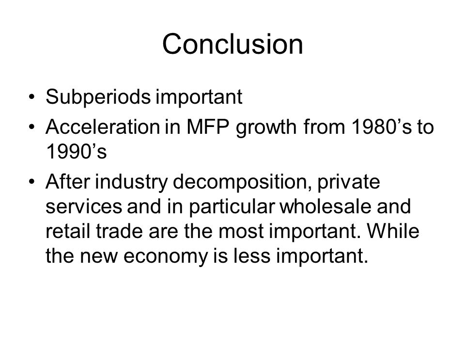 Conclusion Subperiods important Acceleration in MFP growth from 1980s to 1990s After industry decomposition, private services and in particular wholesale and retail trade are the most important.