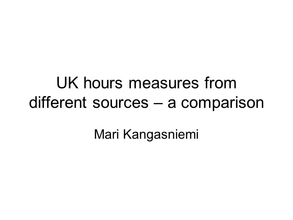 UK hours measures from different sources – a comparison Mari Kangasniemi