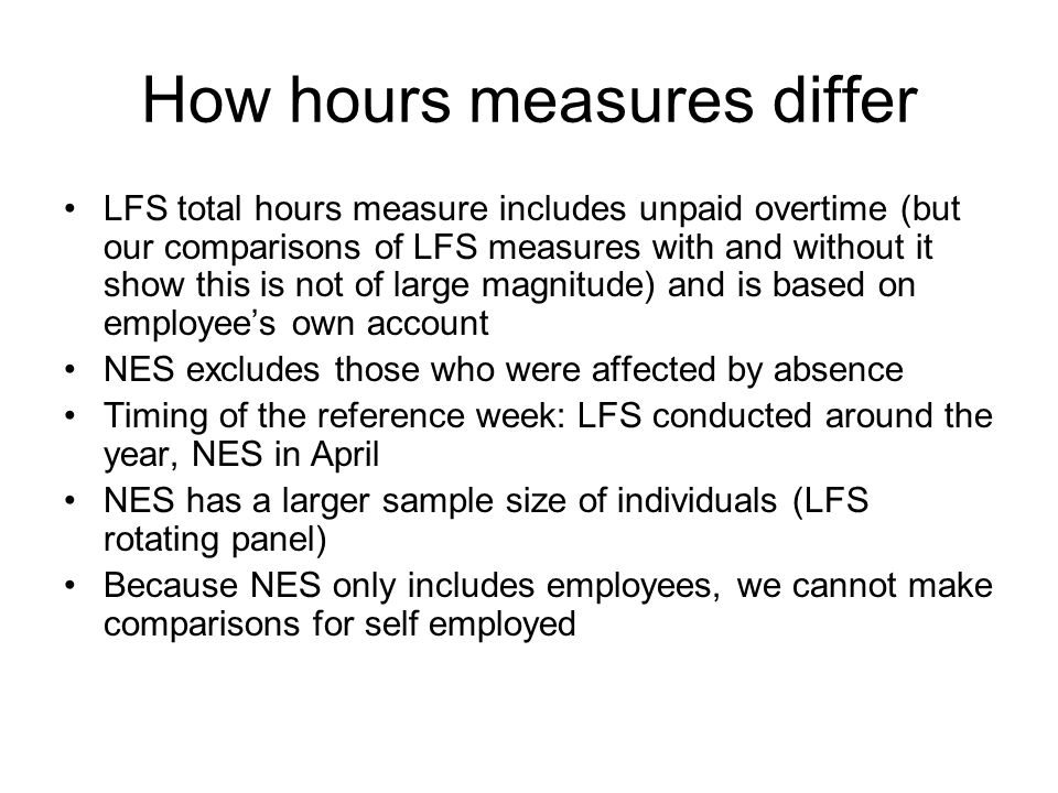 How hours measures differ LFS total hours measure includes unpaid overtime (but our comparisons of LFS measures with and without it show this is not of large magnitude) and is based on employees own account NES excludes those who were affected by absence Timing of the reference week: LFS conducted around the year, NES in April NES has a larger sample size of individuals (LFS rotating panel) Because NES only includes employees, we cannot make comparisons for self employed