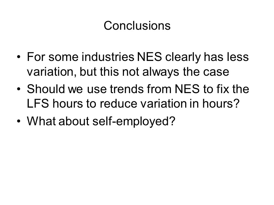 Conclusions For some industries NES clearly has less variation, but this not always the case Should we use trends from NES to fix the LFS hours to reduce variation in hours.
