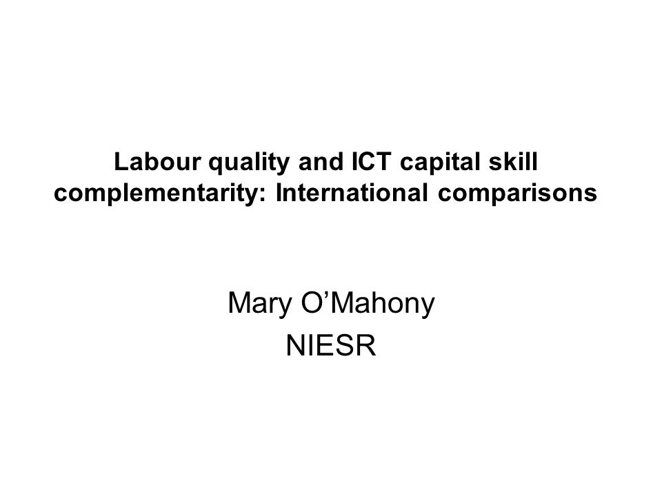 Labour quality and ICT capital skill complementarity: International comparisons Mary OMahony NIESR