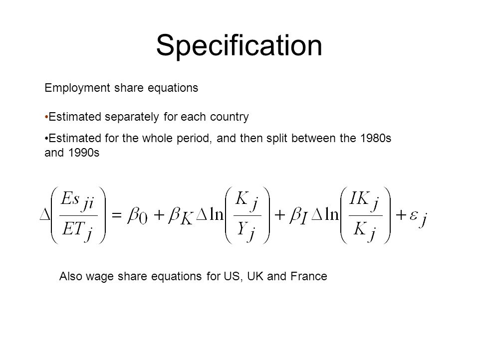 Specification Employment share equations Estimated separately for each country Estimated for the whole period, and then split between the 1980s and 1990s Also wage share equations for US, UK and France