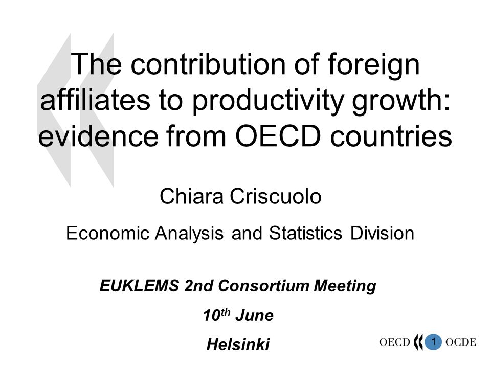 1 The contribution of foreign affiliates to productivity growth: evidence from OECD countries Chiara Criscuolo Economic Analysis and Statistics Division EUKLEMS 2nd Consortium Meeting 10 th June Helsinki