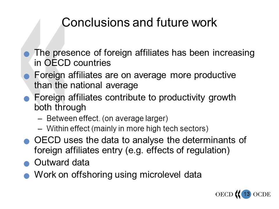 13 Conclusions and future work The presence of foreign affiliates has been increasing in OECD countries Foreign affiliates are on average more productive than the national average Foreign affiliates contribute to productivity growth both through –Between effect.