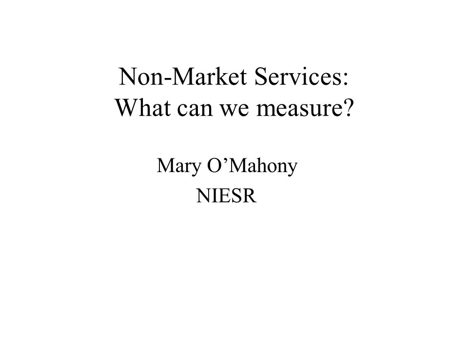 Non-Market Services: What can we measure Mary OMahony NIESR