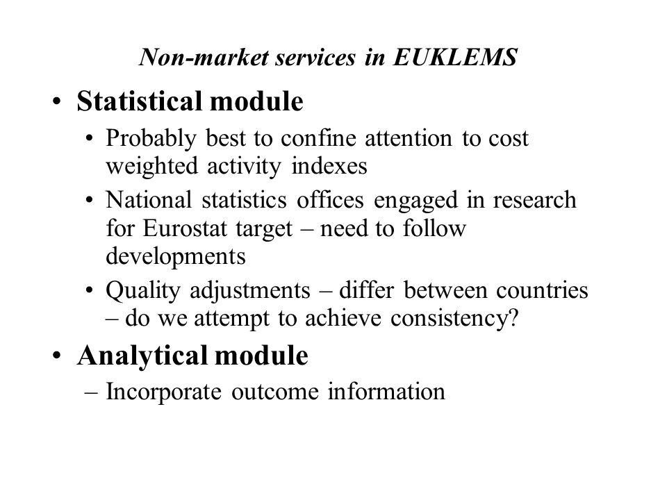 Non-market services in EUKLEMS Statistical module Probably best to confine attention to cost weighted activity indexes National statistics offices engaged in research for Eurostat target – need to follow developments Quality adjustments – differ between countries – do we attempt to achieve consistency.