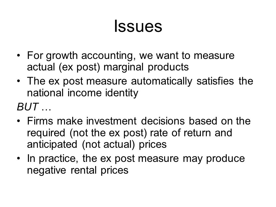Issues For growth accounting, we want to measure actual (ex post) marginal products The ex post measure automatically satisfies the national income identity BUT … Firms make investment decisions based on the required (not the ex post) rate of return and anticipated (not actual) prices In practice, the ex post measure may produce negative rental prices