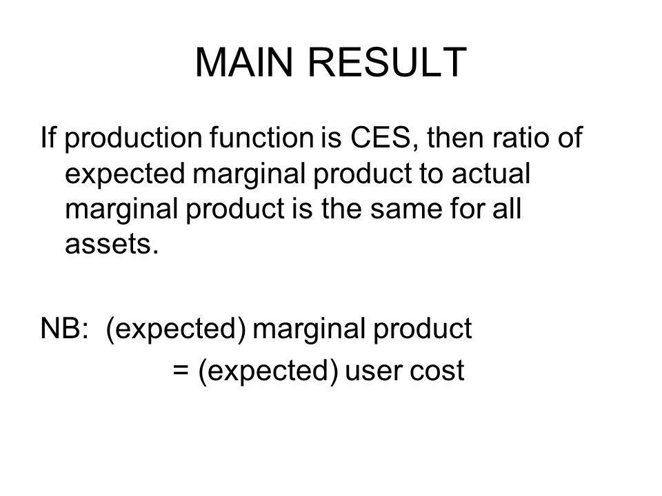 MAIN RESULT If production function is CES, then ratio of expected marginal product to actual marginal product is the same for all assets.