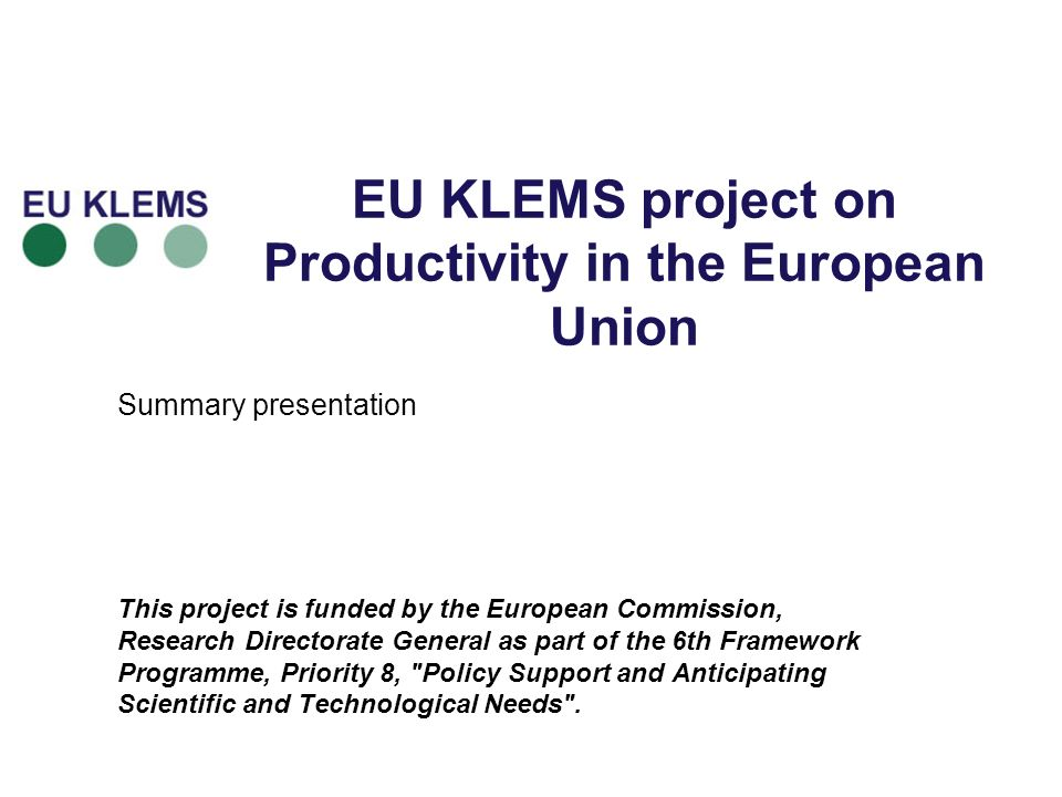 EU KLEMS project on Productivity in the European Union Summary presentation This project is funded by the European Commission, Research Directorate General as part of the 6th Framework Programme, Priority 8, Policy Support and Anticipating Scientific and Technological Needs .