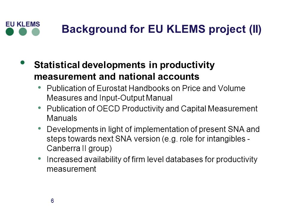 6 Background for EU KLEMS project (II) Statistical developments in productivity measurement and national accounts Publication of Eurostat Handbooks on Price and Volume Measures and Input-Output Manual Publication of OECD Productivity and Capital Measurement Manuals Developments in light of implementation of present SNA and steps towards next SNA version (e.g.